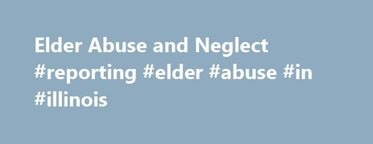 Elder Abuse and Neglect #reporting #elder #abuse #in #illinois http://pennsylvania.nef2.com/elder-abuse-and-neglect-reporting-elder-abuse-in-illinois/  # The Elder Abuse and Neglect Program in Illinois The Illinois Elder Abuse and Neglect Act became law in 1988 and called for the state to address the problem of domestic elder abuse. As a result, the Elder Abuse and Neglect Program was implemented under the direction of the Illinois Department on Aging (IDOA). This statewide program was…