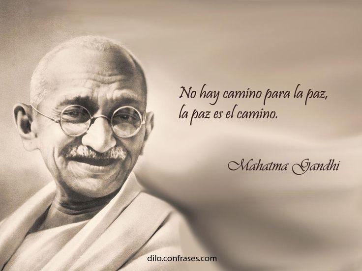 No hay camino para la paz, la paz es el camino -Mahatma Gandhi