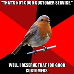 "Retail Robin - ""that's not good customer service."" well, i reserve that for good customers."