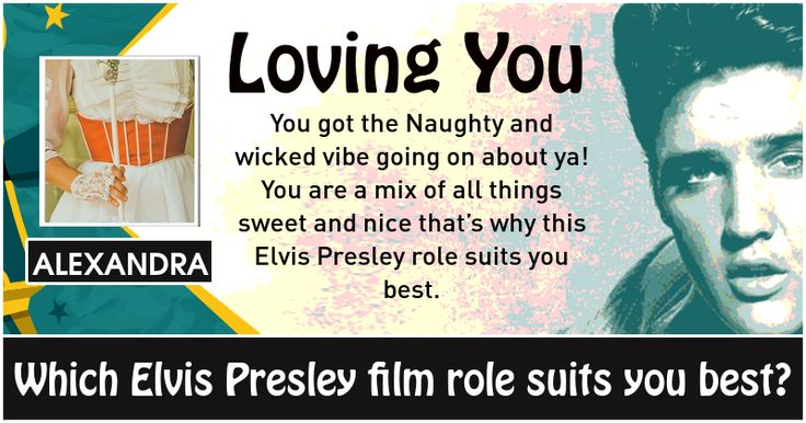 <b>Alexandra</b>, Elvis Presley is a Legendary muscian and actor whose genius lay in his talent as a guitar-playing swooner whose looks could kill. This is your personality match in the popular film-roles he played during his lifetime. Share the result with your friends and let them know what Elvis Presley Role will you enact based on your personality.
