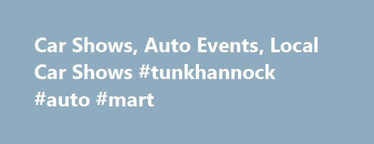 Car Shows, Auto Events, Local Car Shows #tunkhannock #auto #mart http://auto-car.remmont.com/car-shows-auto-events-local-car-shows-tunkhannock-auto-mart/  #auto show # Car Show Finder Your single source to find local car […]