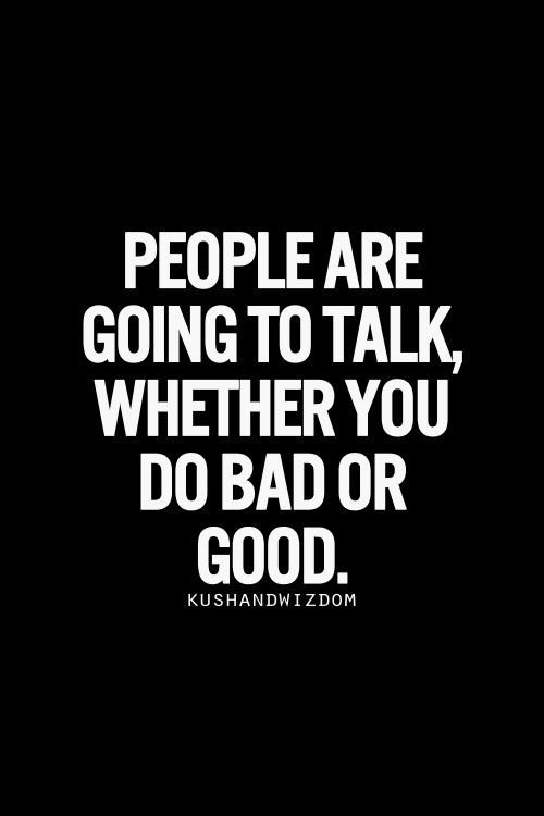 People are going to talk, whether you do bad or good...It's sad but so true