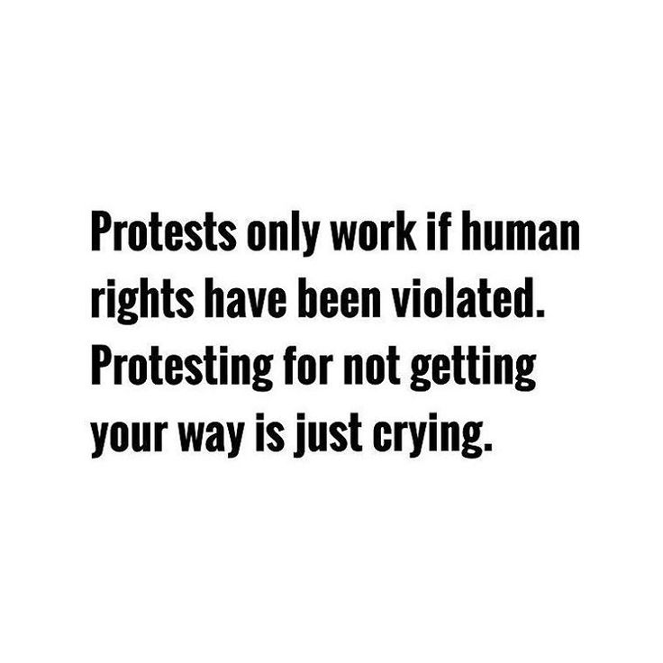 Protesting only works if rights have been violated, protesting for not getting your way is just crying