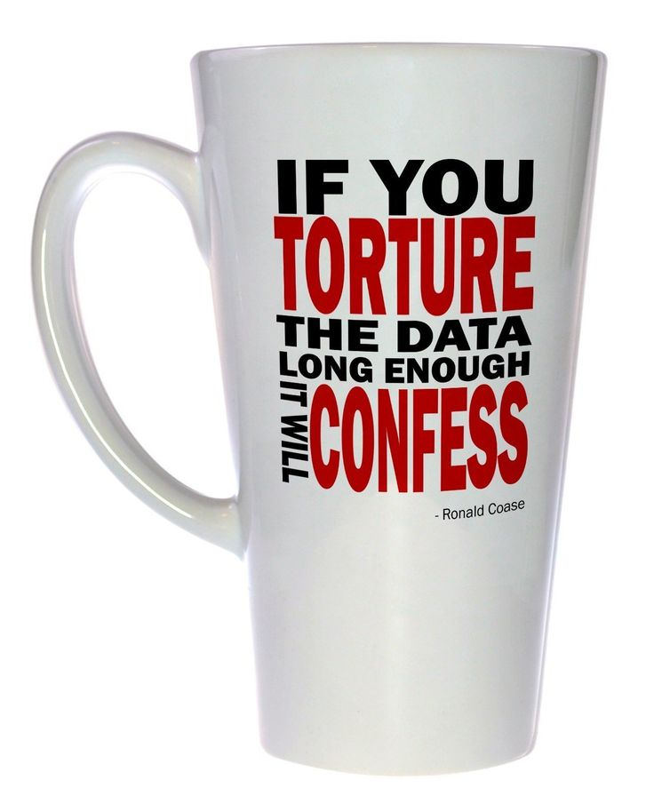 Torture the Data and It Will Confess Tall Coffee or Tea Mug. Dr. Ronald Coase was one of those rarest of breeds, an economist with some common sense. And he knew that if you beat the data long enough and hard enough, it will eventually tell you what you want to know. Or more precisely, it will you what you want to hear, but in most cases that's good enough.