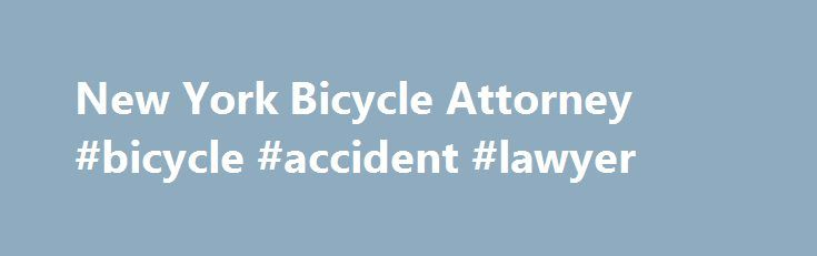 New York Bicycle Attorney #bicycle #accident #lawyer http://hawai.remmont.com/new-york-bicycle-attorney-bicycle-accident-lawyer/  # Free consultation No legal fee unless I recover money for you Protect your rights. You have been injured in a New York bicycle accident and you are worried about who is going to pay your medical bills, lost wages, and pain and suffering. The last thing you want is to be taken advantage of by an insurance company. If you don't protect your rights, you may not be…