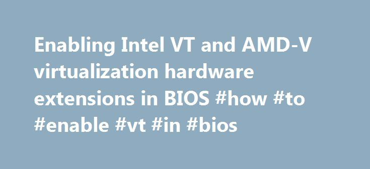 Enabling Intel VT and AMD-V virtualization hardware extensions in BIOS #how #to #enable #vt #in #bios http://trinidad-and-tobago.nef2.com/enabling-intel-vt-and-amd-v-virtualization-hardware-extensions-in-bios-how-to-enable-vt-in-bios/  # This section describes how to identify hardware virtualization extensions and enable them in your BIOS if they are disabled. The Intel VT extensions can be disabled in the BIOS. Certain laptop vendors have disabled the Intel VT extensions by default in their…