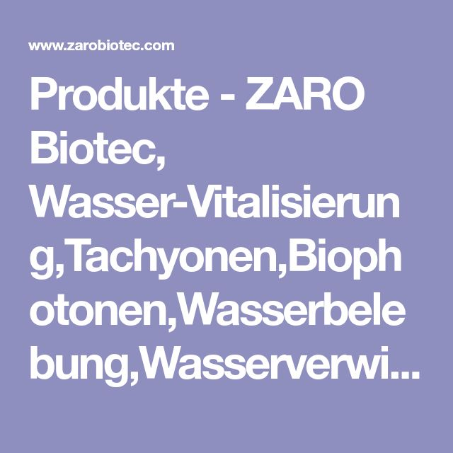 Produkte - ZARO Biotec, Wasser-Vitalisierung,Tachyonen,Biophotonen,Wasserbelebung,Wasserverwirbelungen,Lichtwasser,Wassertransformer,Wasserkristalle,Wasserfilter
