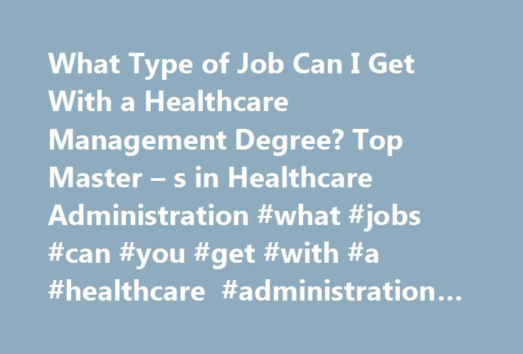 What Type of Job Can I Get With a Healthcare Management Degree? Top Master – s in Healthcare Administration #what #jobs #can #you #get #with #a #healthcare #administration #degree http://zimbabwe.nef2.com/what-type-of-job-can-i-get-with-a-healthcare-management-degree-top-master-s-in-healthcare-administration-what-jobs-can-you-get-with-a-healthcare-administration-degree/  # What Type of Job Can I Get With a Healthcare Management Degree? The healthcare industry is increasingly offering future…