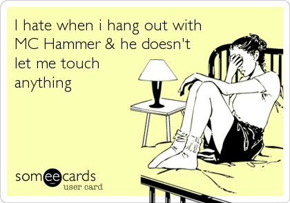 I hate when i hang out with MC Hammer & he doesn't let me touch anything. Hahahaha!!