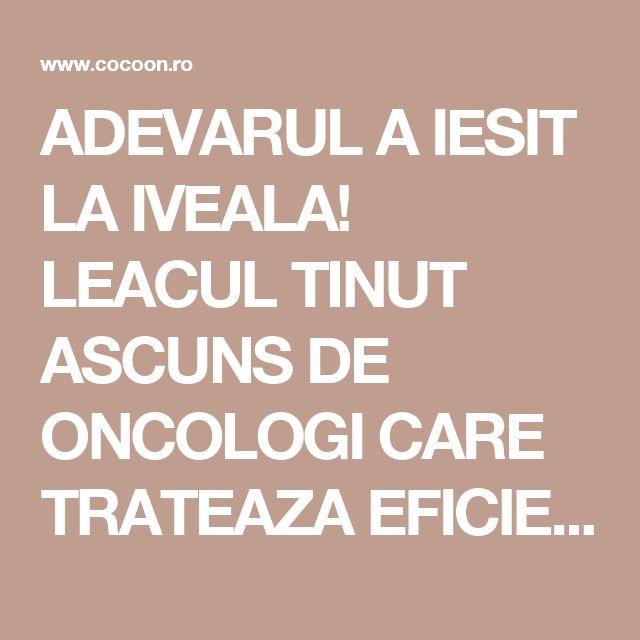 ADEVARUL A IESIT LA IVEALA! LEACUL TINUT ASCUNS DE ONCOLOGI CARE TRATEAZA EFICIENT CANCERUL!   Cocoon.ro - Conspiratii indeplinite