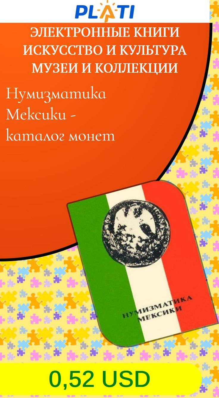 Нумизматика Мексики - каталог монет Электронные книги Искусство и культура Музеи и коллекции