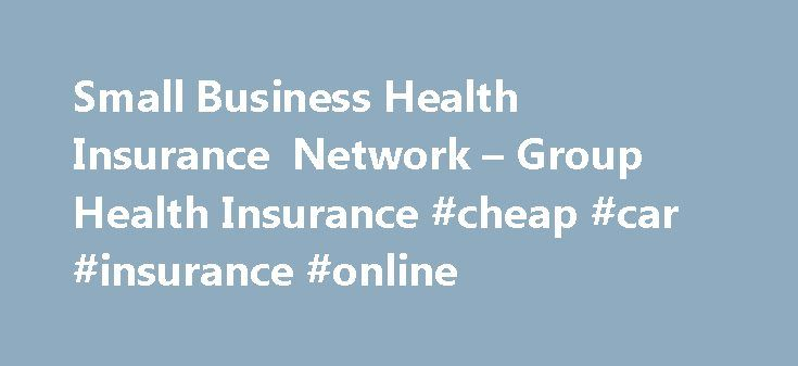 Small Business Health Insurance Network – Group Health Insurance #cheap #car #insurance #online http://insurance.remmont.com/small-business-health-insurance-network-group-health-insurance-cheap-car-insurance-online/  #group health insurance # F ill out 1 easy form, пїЅ Multiple Providers пїЅ Quick and Easy The Small Business Health Insurance Network is your premier choice for obtaining high quality, low cost healthcare for you and your employees nationwide. Whether you are looking for small…