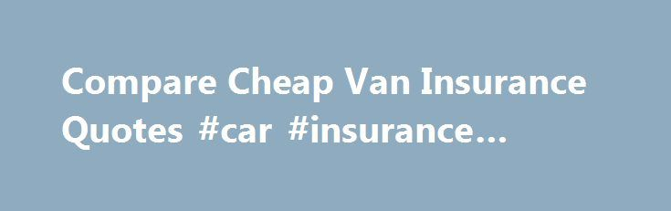 Compare Cheap Van Insurance Quotes #car #insurance #quoes http://rentals.nef2.com/compare-cheap-van-insurance-quotes-car-insurance-quoes/  # Van Insurance Why compare quotes with us? Soaring fuel prices, congestion charges and servicing and repair costs mean keeping a van on the road is getting more and more expensive. But using MoneySupermarket's van insurance comparison site can help to cut your running costs by finding you great deals. Whether your van is for business or personal use – or…