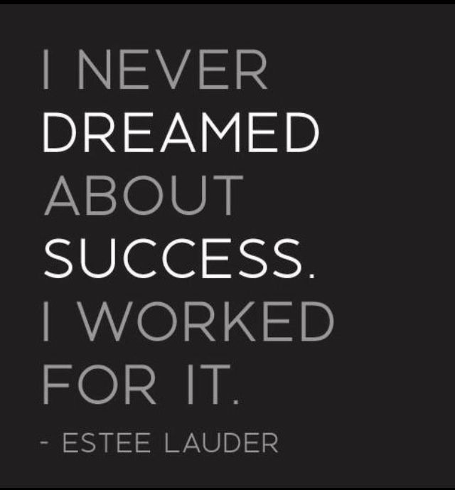 I never dreamed about success. I worked for it. - Estee Lauder