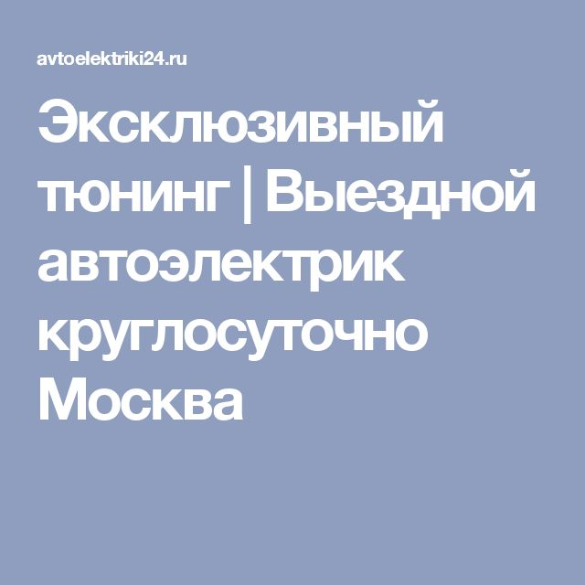 Эксклюзивный тюнинг   Выездной автоэлектрик круглосуточно Москва