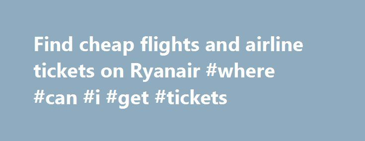 Find cheap flights and airline tickets on Ryanair #where #can #i #get #tickets http://tickets.remmont.com/find-cheap-flights-and-airline-tickets-on-ryanair-where-can-i-get-tickets/  Ryanair There are no reviews of the airline Ryan Air yet. Help other passengers by being the first to review this airline! Ryanair is not only the largest cheap airline (...Read More)