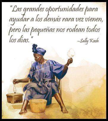 """""""Las grandes oportunidades para ayudar a los demás rara vez vienen, pero las pequeñas nos rodean todos los días."""" -Sally Koch"""