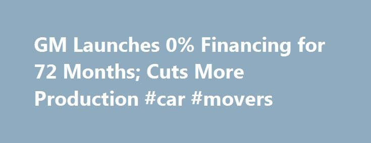 GM Launches 0% Financing for 72 Months; Cuts More Production #car #movers http://car-auto.remmont.com/gm-launches-0-financing-for-72-months-cuts-more-production-car-movers/  #0 car finance # GM Launches 0% Financing for 72 Months; Cuts More […]