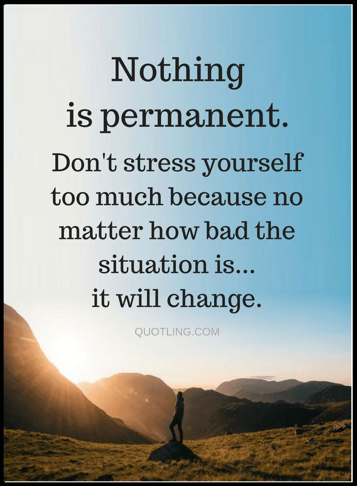 Quotes Life is only temporary and so are the situations in it, so whenever you are stressed out and feel like the situation is never going to change remind yourself that nothing is permanent.