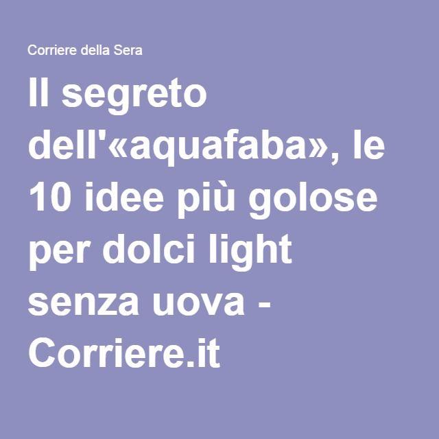 Il segreto dell'«aquafaba», le 10 idee più golose per dolci light senza uova - Corriere.it