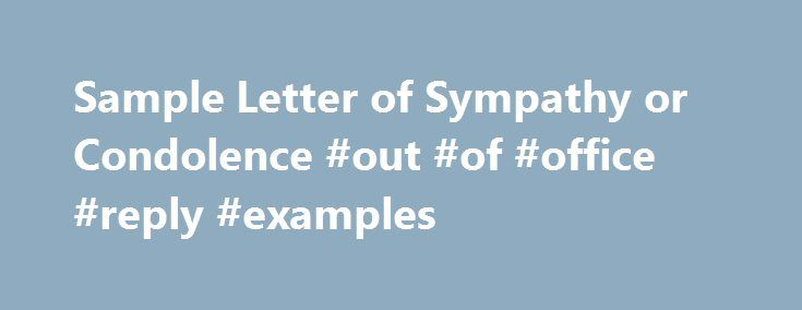 Sample Letter of Sympathy or Condolence #out #of #office #reply #examples http://reply.remmont.com/sample-letter-of-sympathy-or-condolence-out-of-office-reply-examples/  Do you want to say something to a friend or relative who just has experienced a death, personal loss, or other misfortune? These are the times when you need to show to your friends or relatives that you are with them in the time of sorrow. If you purchase a sympathy / condolence card from […]