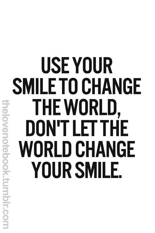 Usa tu sonrisa para cambiar el mundo, no dejes que el mundo cambie tu sonrisa.