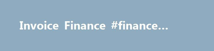 Invoice Finance #finance #capital http://finance.remmont.com/invoice-finance-finance-capital/  #invoice finance # Invoice Finance Invoice Finance Thanks! what is invoice finance? It's a means of releasing up to 90% of the cash that you have tied up in unpaid invoices. Instead of waiting 30, 60 or even 90 days for your clients to pay, we advance you a percentage of the invoice value the […]