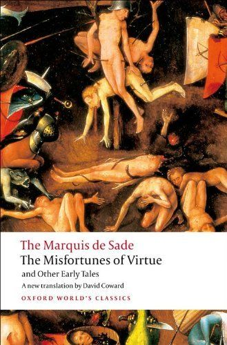 The Misfortunes of Virtue and Other Early Tales (Oxford World's Classics) by Marquis de Sade. $10.94. Series - Oxford World's Classics. Author: David Coward. Publisher: Oxford University Press, USA; First Edition Thus edition (July 15, 2008). Publication: July 15, 2008