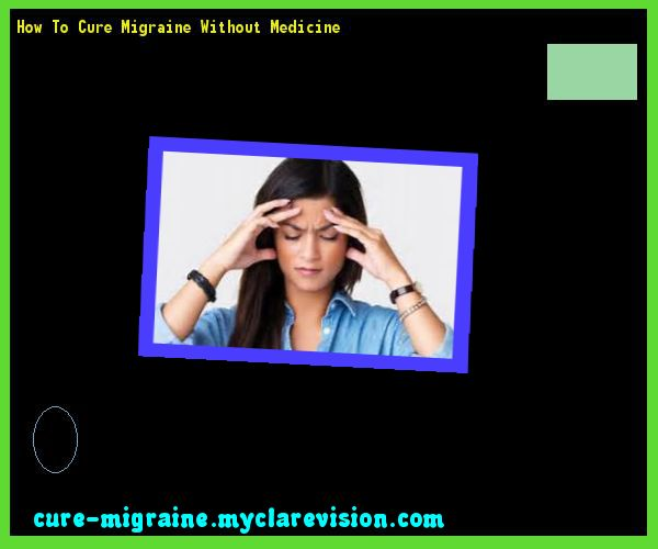 How To Cure Migraine Without Medicine 115159 - Cure Migraine