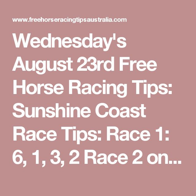Wednesday's August 23rd Free Horse Racing Tips:  Sunshine Coast Race Tips:  Race 1: 6, 1, 3, 2 Race 2 onwards will be posted here shortly...