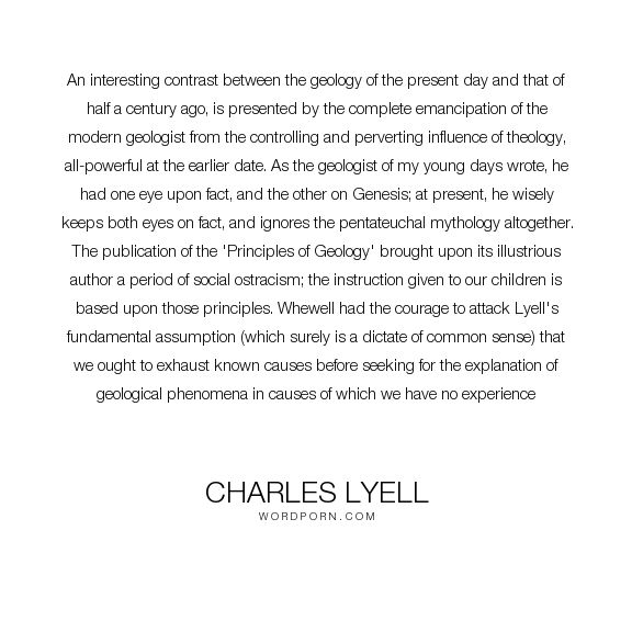 """Charles Lyell - """"An interesting contrast between the geology of the present day and that of half a..."""". science, experience, theology, supernatural, influence, mythology, common-sense, superstition, myth, fact, naturalism, genesis, science-vs-religion, geology, science-and-religion, illustrious, pentateuch, biblical-mythology, charles-lyell, lyell, methodological-naturalism, ostracism, principles-of-geology"""