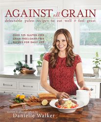 Against All Grain - Award Winning Gluten Free Paleo Recipes to Eat Well & Feel Great - Recipes for a grain-free, gluten-free, lactose-free, and sugar-free diet!