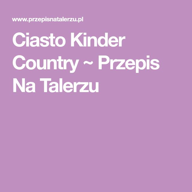 Ciasto Kinder Country ~ Przepis Na Talerzu