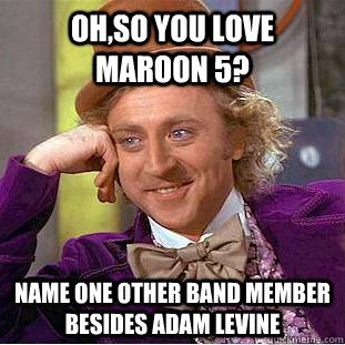 Oh,so you love Maroon 5? Name one other band member besides Adam Levine