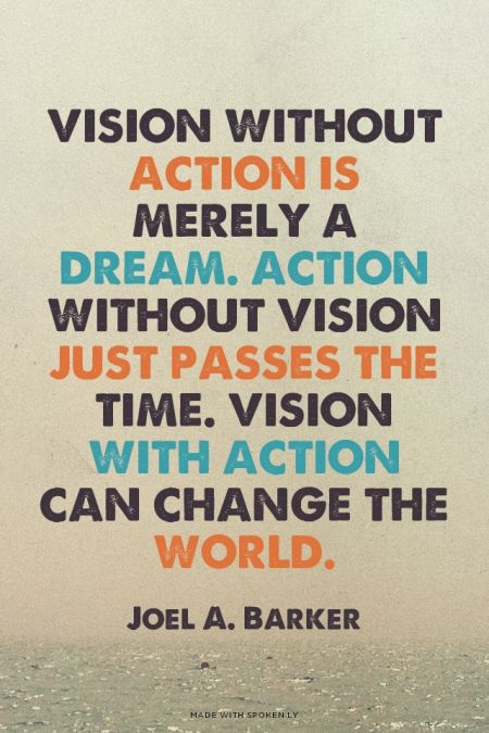 Vision without action is merely a dream. Action without vision just passes the time. Vision with action can change the world. - Joel A. Barker