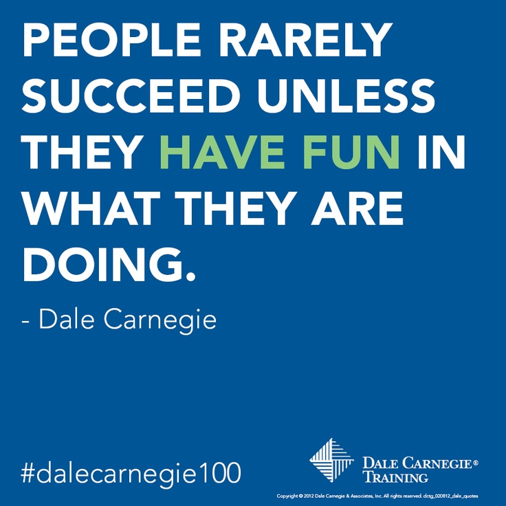 """""""People rarely succeed unless they have fun in what they are doing"""" - Dale Carnegie"""