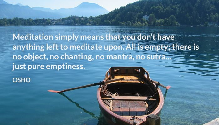Meditation simply means that you don't have anything left to meditate upon. All is empty; there is no object, no chanting, no mantra, no sutra… just pure emptiness. OSHO #meditation #empty #object #chanting #sutra #osho