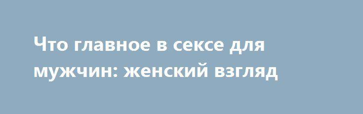 Что главное в сексе для мужчин: женский взгляд http://womenbox.net/psychology/chto-glavnoe-v-sekse-dlya-muzhchin-zhenskij-vzglyad/  «Лиза» узнала, насколько хорошо женщины знают мужчин. Читай самые интересные мнения прекрасной половины. Shutterstock Елена, 36 лет: «Из своего опыта: главное – каждый раз разное:) В зависимости от обстоятельств. То