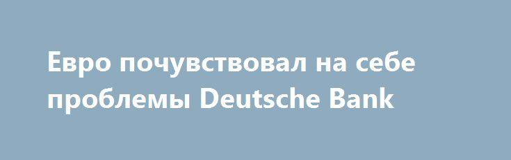 Евро почувствовал на себе проблемы Deutsche Bank http://krok-forex.ru/news/?adv_id=10290 обзор рынков: Итак, валютный рынок наконец вышел из многодневного стазиса. Пара евро-доллар сорвалась с места около 9.30 Мск в пятницу и за несколько часов от 1.1220 прошла уже до 1.1160. Не слишком большое движение, но на фоне предшествовавшего стояния на месте смотрится как довольно резкое. Аналитические ленты пишут о том, что движение вызвано опасениями относительно судьбы Deutsche Bank. Масс-медиа…