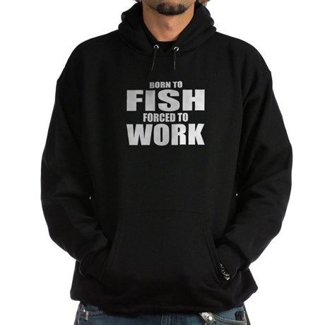 Born To FISH Forced To WORK Hoodie on CafePress.com #borntofish #work #fish