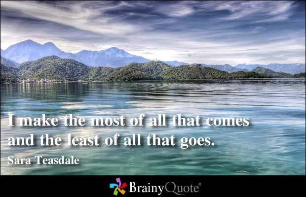 I make the most of all that comes and the least of all that goes. - Sara Teasdale