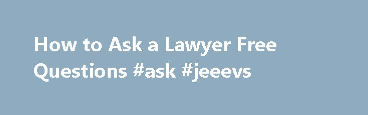 How to Ask a Lawyer Free Questions #ask #jeeevs http://questions.remmont.com/how-to-ask-a-lawyer-free-questions-ask-jeeevs/  #ask a lawyer a question for free # How to Ask a Lawyer Free Questions Many individuals are scared of lawyers and the legal system. However, while the legal system may seem scary and confusing there are a number of options available for individuals who are having problems with the law. Many lawyers are willing...