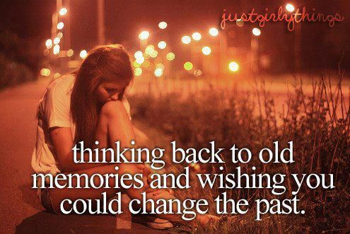 Thinking back to old memories and wishing you could change the past.