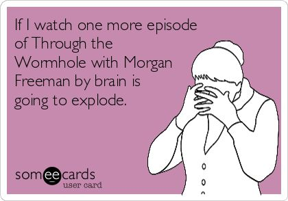 If I watch one more episode of Through the Wormhole with Morgan Freeman by brain is going to explode.