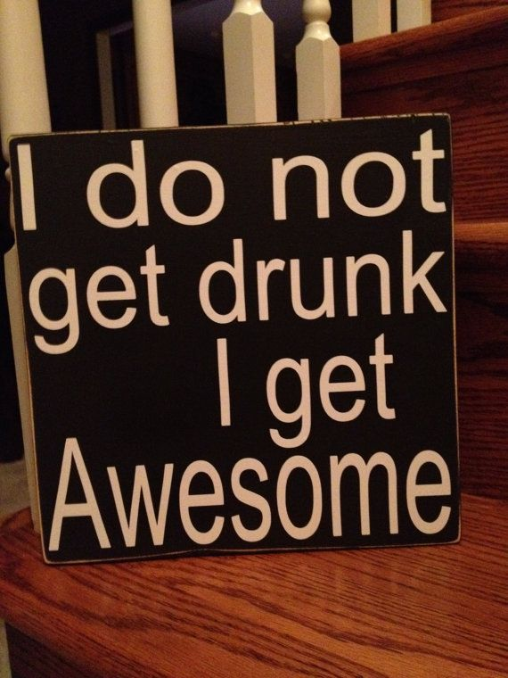 "I Do Not Get Drunk I Get Awesome 10""X10"" Wooden Sign... Word Art by The Word Sister on Etsy, $25.00"