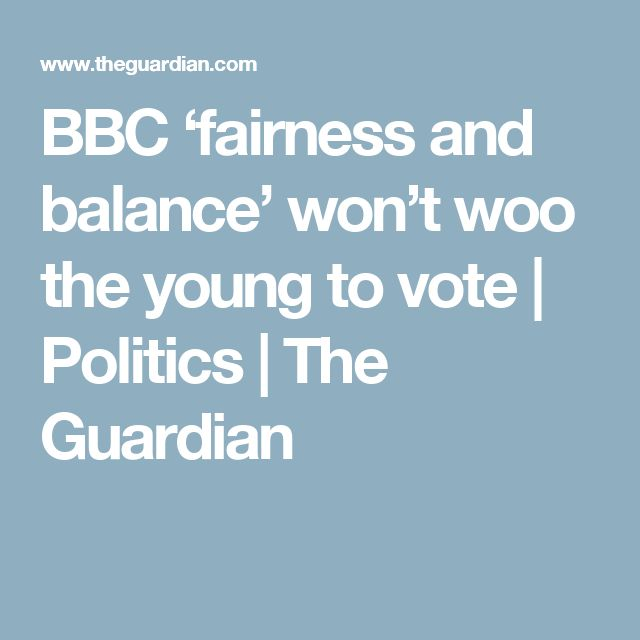 BBC 'fairness and balance' won't woo the young to vote | Politics | The Guardian