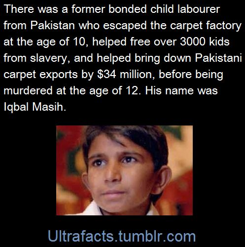 "ultrafacts: "" Iqbal Masih was four years old when his father sold him into slavery. He was forced to work more than twelve hours a day. He was constantly beaten, verbally abused, and chained to his..."