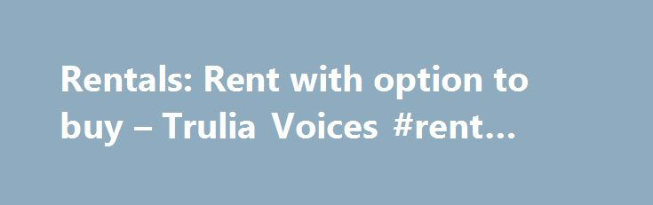 Rentals: Rent with option to buy – Trulia Voices #rent #car #uk http://rentals.remmont.com/rentals-rent-with-option-to-buy-trulia-voices-rent-car-uk/  #rent with option to buy # Answers if you re asking what your question states, you re asking about rent with an option to buy , not a right of first refusal, which is completely different. Rent with an option favors the seller – it is not something I would advise anyone to do. YouContinue reading Titled as follows: Rentals: Rent with option…