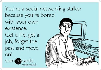 You're a social networking stalker because you're bored with your own existence. Get a life, get a job, forget the past and move on!