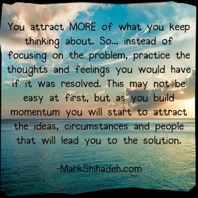Law of Attraction tip: you get what you focus on. Therefore distract yourself from thinking about the problem by focusing on what the solution would feel like. www.markshihadeh.com